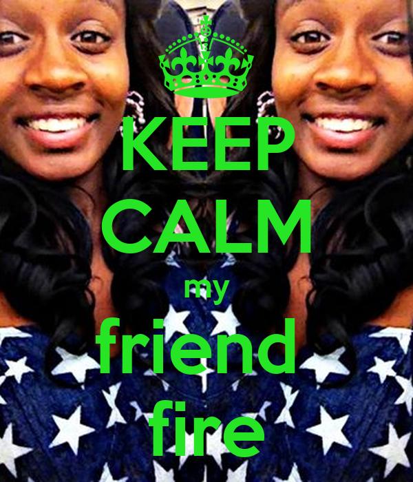 KEEP CALM my friend  fire