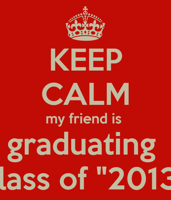 "KEEP CALM my friend is  graduating  class of ""2013"""