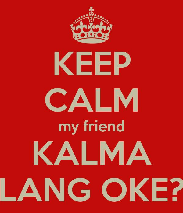 KEEP CALM my friend KALMA LANG OKE?