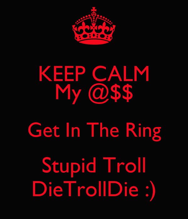 KEEP CALM My @$$ Get In The Ring Stupid Troll DieTrollDie :)