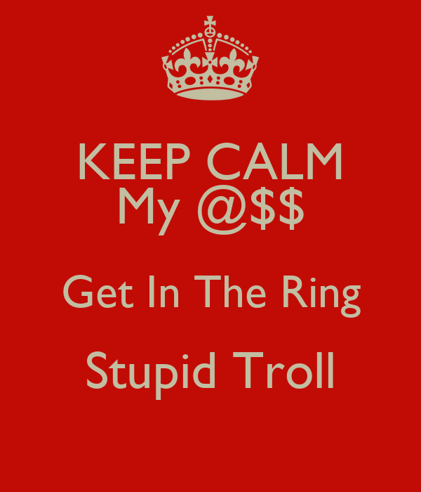 KEEP CALM My @$$ Get In The Ring Stupid Troll