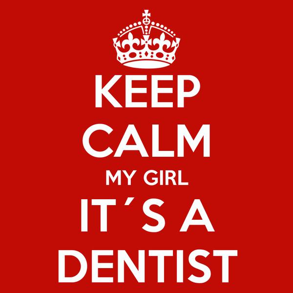 KEEP CALM MY GIRL IT´S A DENTIST