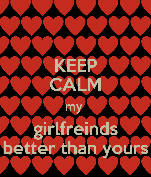 KEEP CALM my  girlfreinds better than yours