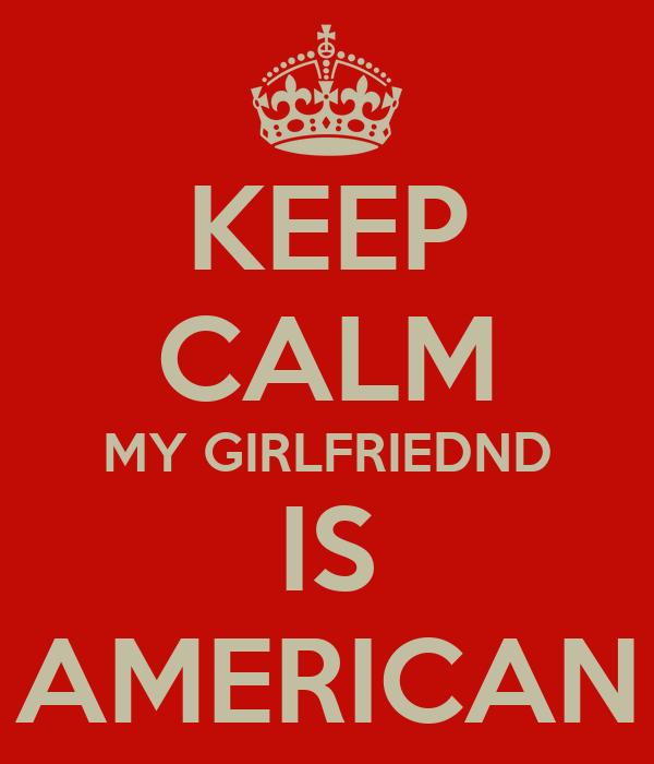 KEEP CALM MY GIRLFRIEDND IS AMERICAN