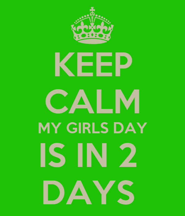 KEEP CALM MY GIRLS DAY IS IN 2  DAYS