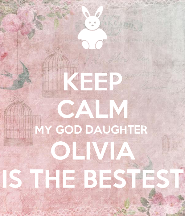 KEEP CALM MY GOD DAUGHTER  OLIVIA IS THE BESTEST