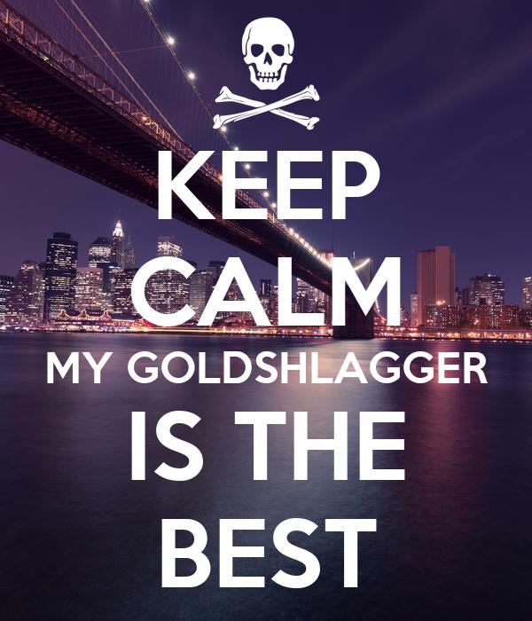 KEEP CALM MY GOLDSHLAGGER IS THE BEST