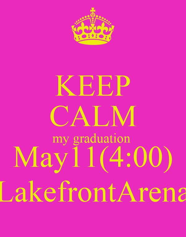 KEEP CALM my graduation  May11(4:00) LakefrontArena