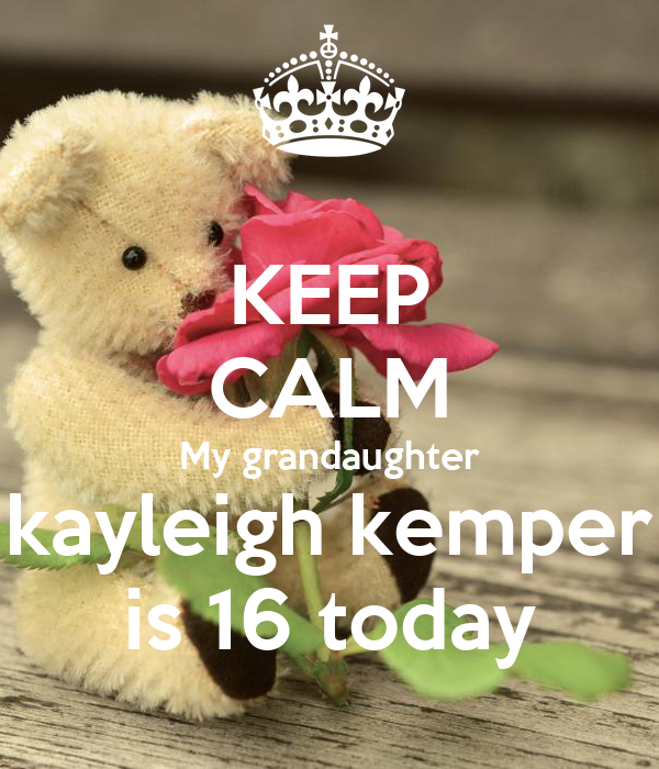 KEEP CALM My grandaughter kayleigh kemper is 16 today