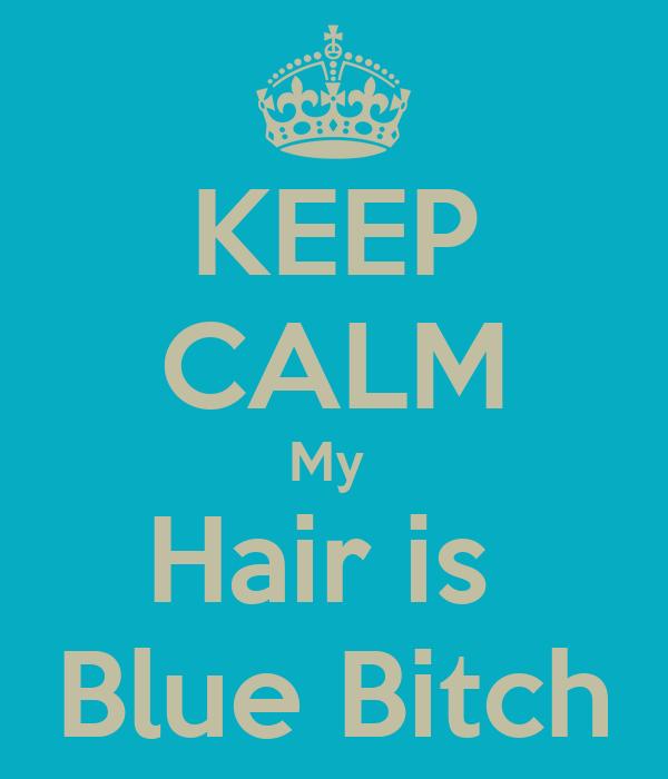KEEP CALM My  Hair is  Blue Bitch