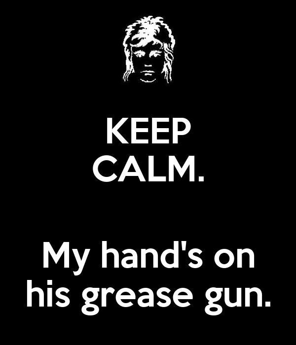 KEEP CALM.  My hand's on his grease gun.