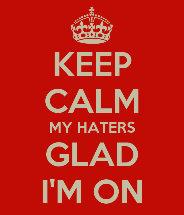 KEEP CALM MY HATERS GLAD I'M ON