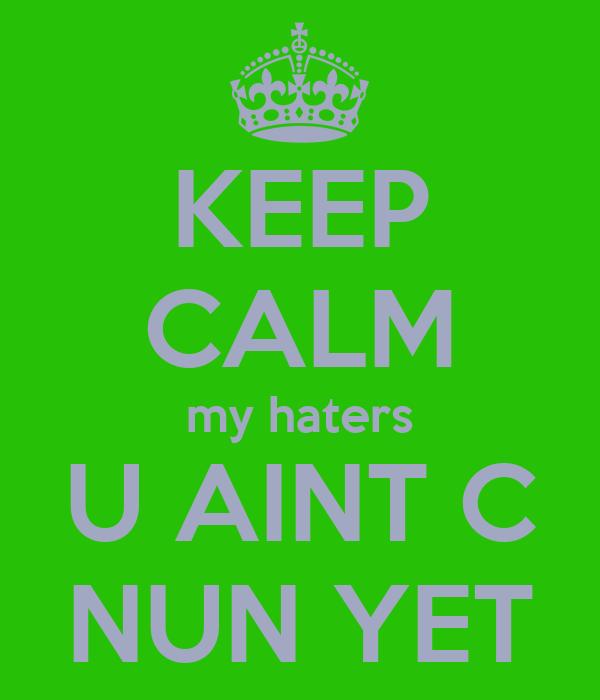 KEEP CALM my haters U AINT C NUN YET