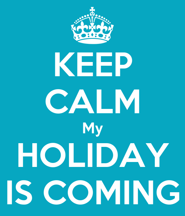 KEEP CALM My HOLIDAY IS COMING