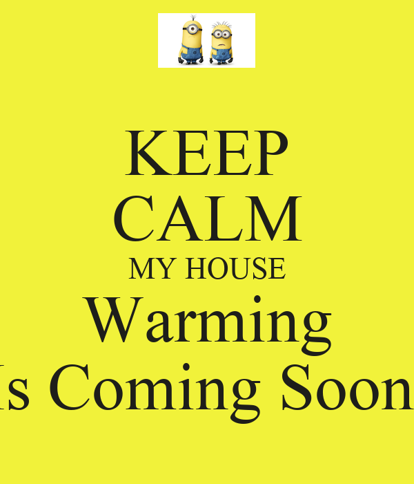 KEEP CALM MY HOUSE Warming Is Coming Soon.