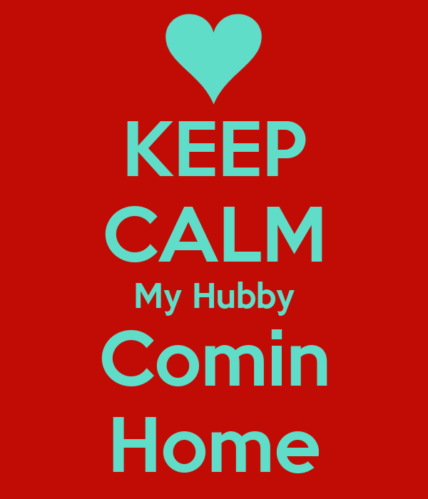 KEEP CALM My Hubby Comin Home