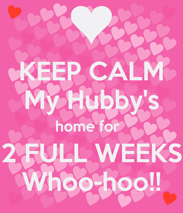 KEEP CALM My Hubby's home for   2 FULL WEEKS Whoo-hoo!!