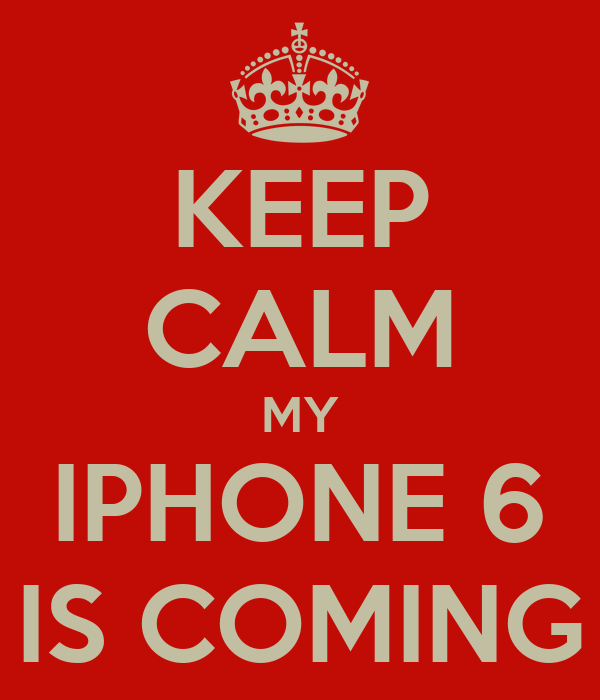 KEEP CALM MY IPHONE 6 IS COMING