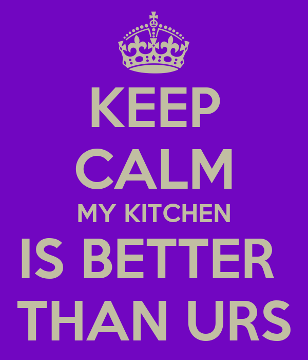KEEP CALM MY KITCHEN IS BETTER  THAN URS