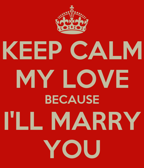 KEEP CALM MY LOVE BECAUSE I'LL MARRY YOU