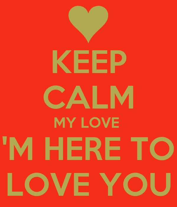 KEEP CALM MY LOVE  I'M HERE TO  LOVE YOU