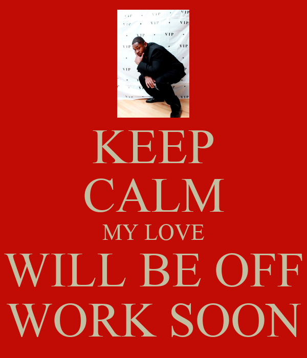 KEEP CALM MY LOVE WILL BE OFF WORK SOON