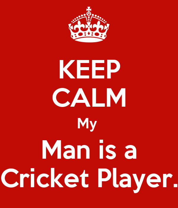 KEEP CALM My  Man is a Cricket Player.