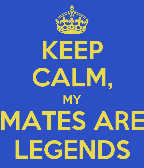 KEEP CALM, MY MATES ARE LEGENDS