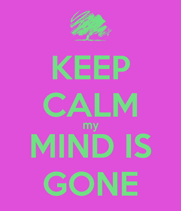 KEEP CALM my MIND IS GONE