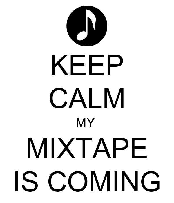 KEEP CALM MY  MIXTAPE IS COMING