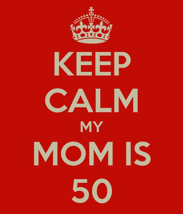 KEEP CALM MY MOM IS 50