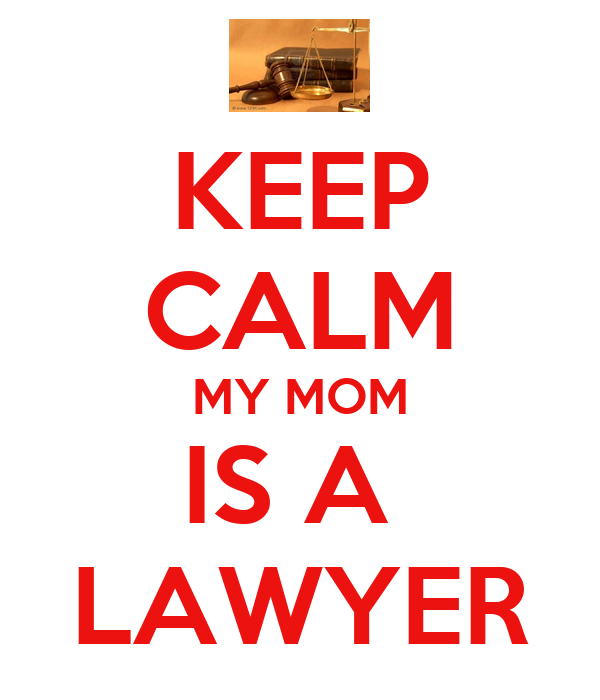 KEEP CALM MY MOM IS A  LAWYER