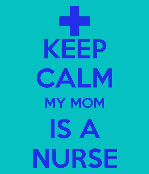 KEEP CALM MY MOM IS A NURSE