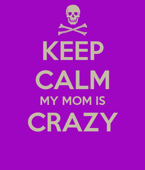 KEEP CALM MY MOM IS CRAZY