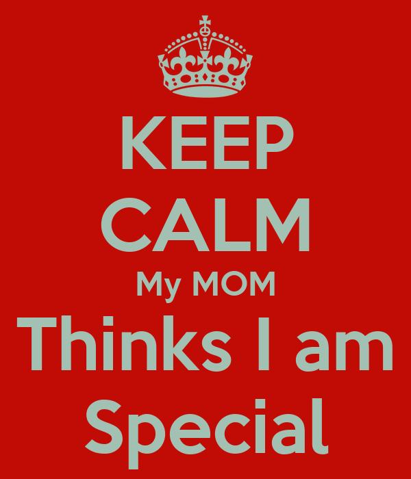 KEEP CALM My MOM Thinks I am Special