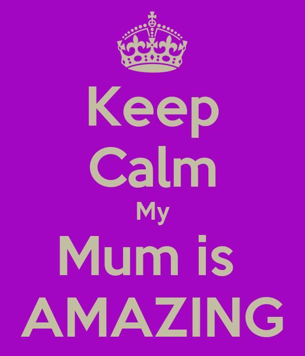 Keep Calm My Mum is  AMAZING
