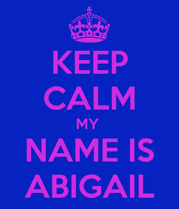 KEEP CALM MY  NAME IS ABIGAIL