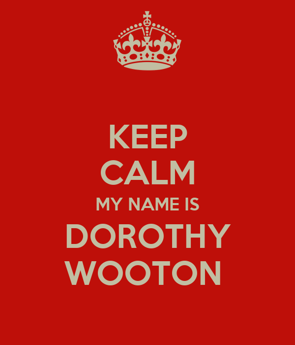 KEEP CALM MY NAME IS DOROTHY WOOTON