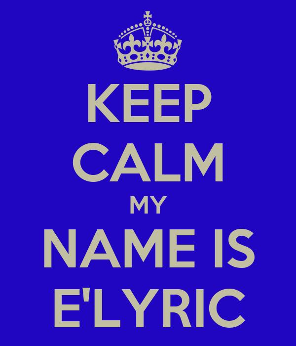 KEEP CALM MY NAME IS E'LYRIC