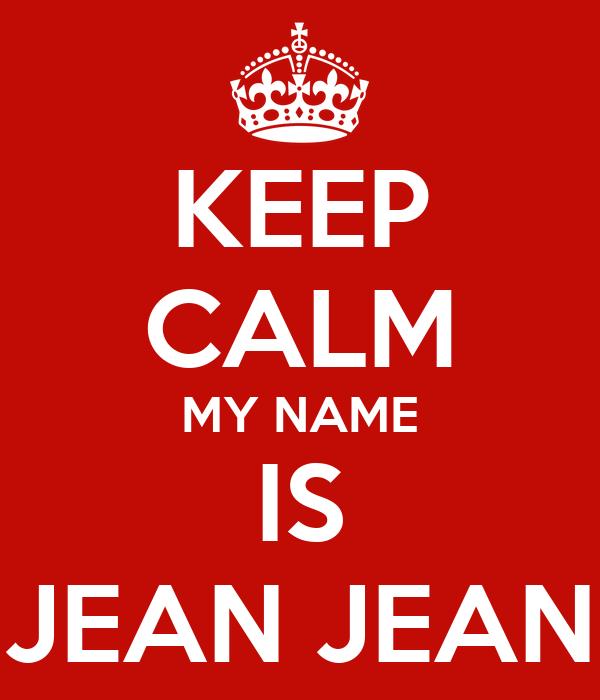 KEEP CALM MY NAME IS JEAN JEAN