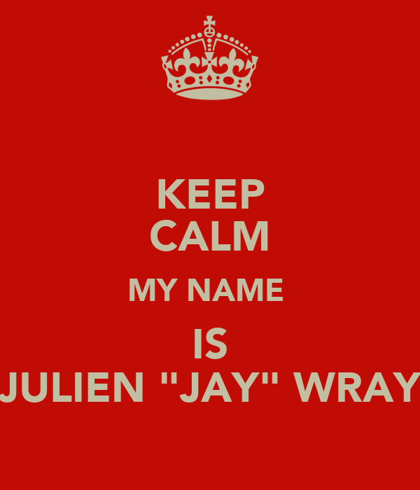 """KEEP CALM MY NAME  IS JULIEN """"JAY"""" WRAY"""