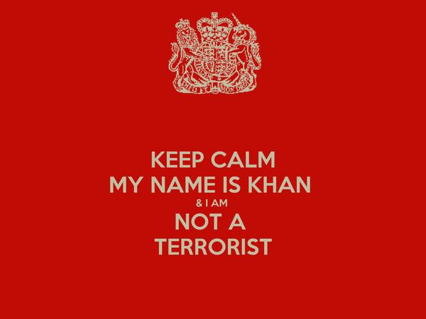 KEEP CALM MY NAME IS KHAN  & I AM  NOT A  TERRORIST