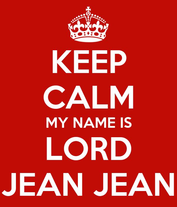 KEEP CALM MY NAME IS LORD JEAN JEAN