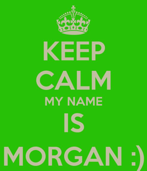 KEEP CALM MY NAME IS MORGAN :)