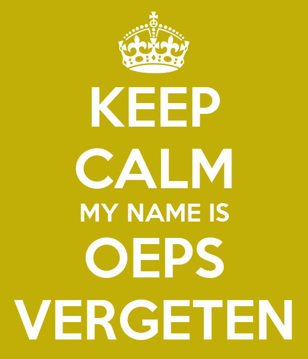 KEEP CALM MY NAME IS OEPS VERGETEN