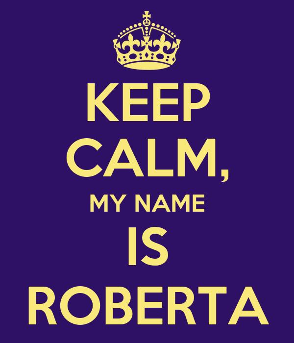 KEEP CALM, MY NAME IS ROBERTA