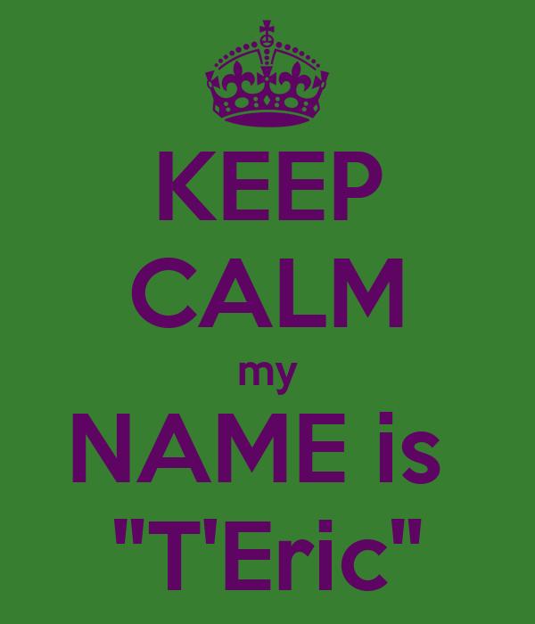 "KEEP CALM my NAME is  ""T'Eric"""