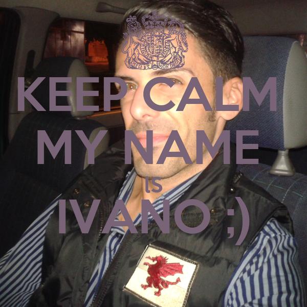 KEEP CALM  MY NAME  lS IVANO ;)