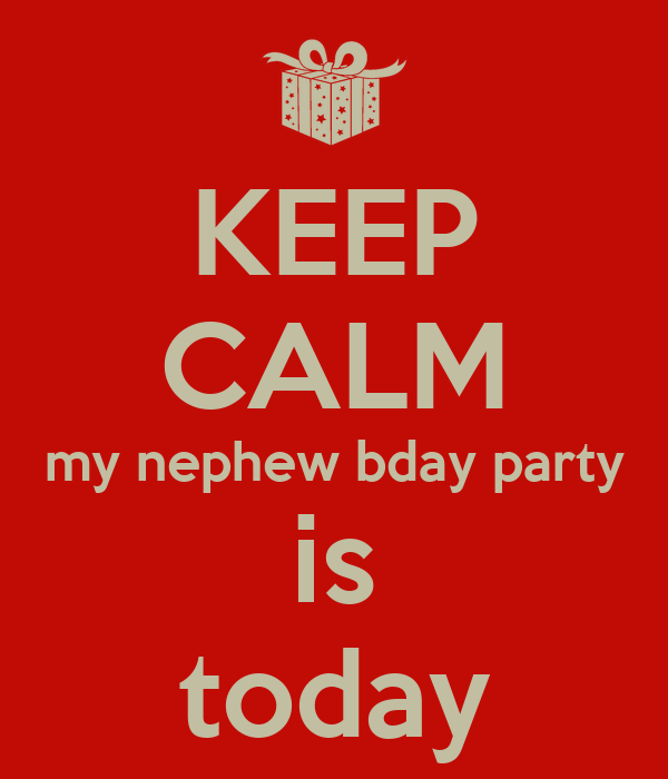KEEP CALM my nephew bday party is today