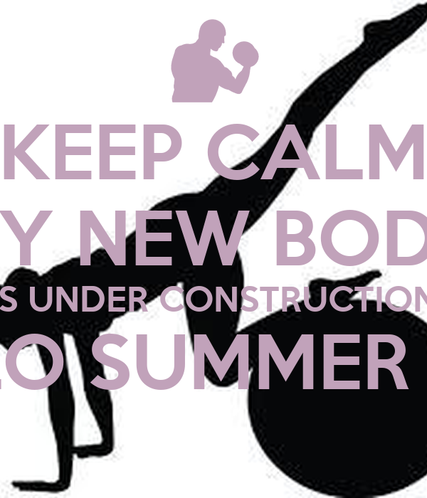 KEEP CALM MY NEW BODY IS UNDER CONSTRUCTION HELLO SUMMER 2014